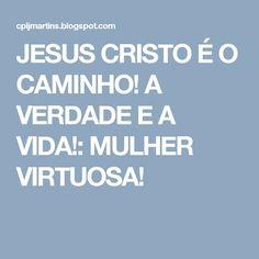 JESUS CRISTO É O CAMINHO! A VERDADE E A VIDA!: MULHER VIRTUOSA!