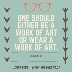 One Should Either Be A Work Of Art or Wear A Work Of Art. - Oscar Wilde. Check out Eyecare Jobs at www.jobs4ecps.ca. #optician #optometrist #optical