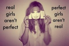 I hate it when girls try to be perfect every girl has flaws that's what makes us amazing.