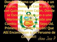 Donde se Coma un Ceviche o un Picaron, Donde se Cante un Vals con Guitarra y con Cajón, Donde se Escuche un Huayno o una Marinera Donde se Baile una Cumbia o un Tondero. Sepa Ud. Primero y con Toda Razón! Que Allí Encontraran a un Peruano de Corazón!!   / chino Jose P