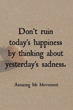 Quotable Quotes // Don't ruin today's happiness by thinking about yesterday's sadness.
