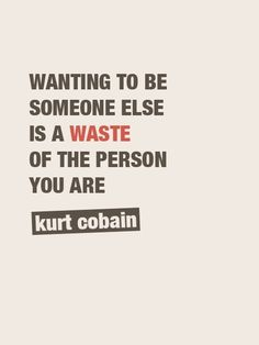 """Wanting to be someone else is a WASTE of the person you are."""
