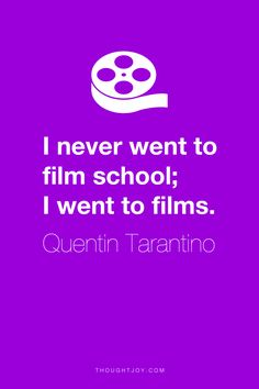 """""""I never went to film school; I went to films.""""  ― Quentin Tarantino"""