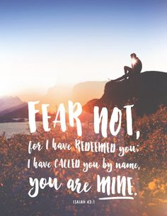 """But now thus says the LORD, he who created you, O Jacob, he who formed you, O Israel: """"Fear not, for I have redeemed you; I have called you by name, you are mine. (Isaiah 43:1 ESV)"""
