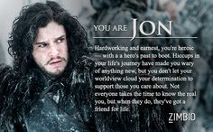 I'm Jon Snow - earnest & hardworking, wary of anything new, determined to support those I care about, also a friend for life :)
