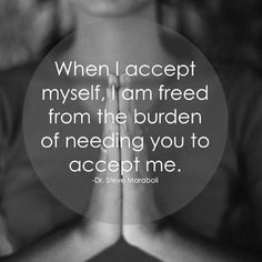 When I accept myself, I am freed from the burden of needing you to accept me…