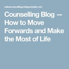 Counselling Blog — How to Move Forwards and Make the Most of Life