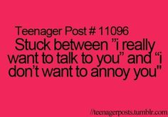 """Stuck between """"I really want to talk to you"""" and """"I don't want to annoy you"""""""