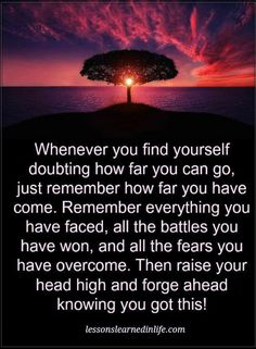 Quotes Whenever you find yourself doubting how far you can go. just remember how far you have come. Remember everything you faced, all the battles you have won.