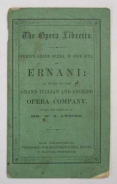 Publisher: Published for Maguires' Opera House, T. Maguire, Proprietor [Commercial Steam Presses, 129 Sansome street]. Date Published: [1859]. The OPERA LIBRETTO. Verdi's Grand Opera, in Four Acts, of ERNANI: as Given by the Grand Italian and English Opera Company. Under the Direction of Mr. W. S. Lyster.