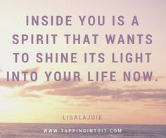 Inside you is a spirit that wants to shine its light into your life now.