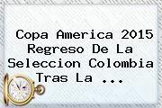 http://tecnoautos.com/wp-content/uploads/imagenes/tendencias/thumbs/copa-america-2015-regreso-de-la-seleccion-colombia-tras-la.jpg Seleccion Colombia. Copa America 2015 regreso de la Seleccion Colombia tras la ..., Enlaces, Imágenes, Videos y Tweets - http://tecnoautos.com/actualidad/seleccion-colombia-copa-america-2015-regreso-de-la-seleccion-colombia-tras-la/