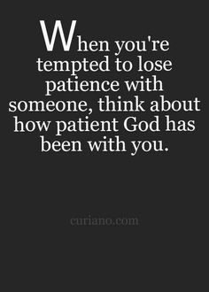 "Quote : ""When you're tempted to lose patience with someone, think about how patient God has been with you. Now Quotes, Bible Quotes, Great Quotes, Quotes To Live By, Motivational Quotes, Inspirational Quotes, God Is Good Quotes, Super Quotes, Word Of Wisdom"