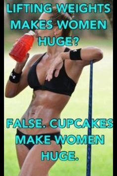 Women think that lifting weights makes then huge....not at all. Cupcakes make you huge.