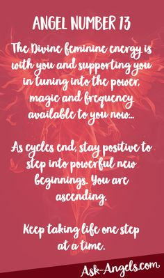 Angel Number 13 – The Divine feminine energy is with you and supporting you in tuning into the power, magic and frequency available to you now… As cycles end, stay positive to step into powerful new beginnings. You are ascending. Keep taking life one step at a time.