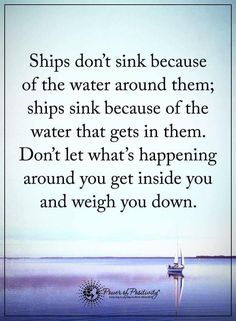 Ships don't sink because of the water around them; ships sink because of the water gets in them. Don't let what's happening around you get inside you weigh you down.  #powerofpositivity #positivewords  #positivethinking #inspirationalquote #motivationalquotes #quotes