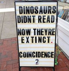 Dinosaurs didn't read. Now they're extinct. Coincidence?