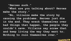 """"""" """"What are you talking about? Heroes make the story."""" """"No, villains make the story by causing the problems. Heroes just die in the end. They wreck themselves over bad things that happen, the people they couldn't save. Villains say screw that Book Prompts, Writing Prompts For Writers, Book Writing Tips, Dialogue Prompts, Creative Writing Prompts, Writing Quotes, Writing Help, Fantasy Writing Prompts, Romantic Writing Prompts"""