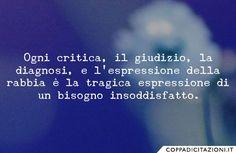 Ogni critica, il giudizio, la diagnosi, e l'espressione della rabbia è la tragica espressione di un bisogno insoddisfatto.