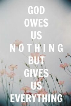 God owes us nothing but gives us everything #quotes #inspiration #motivation