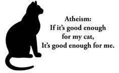 Atheism, Religion, God is Imaginary. Atheism: If it's good enough for my cat, it's good enough for me.