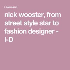 nick wooster, from street style star to fashion designer - i-D