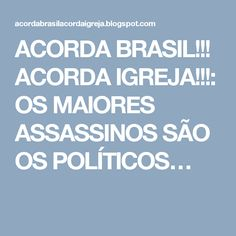 ACORDA BRASIL!!! ACORDA IGREJA!!!: OS MAIORES ASSASSINOS SÃO OS POLÍTICOS…