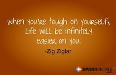 When you're tough on yourself, life will be infinitely easier on you.