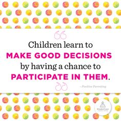 """Children learn to make good decisions by having a chance to participate in them"" - Playful Parenting"