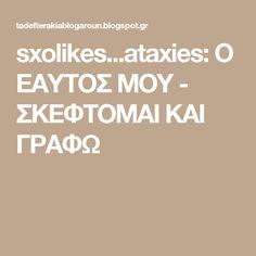 sxolikes...ataxies: Ο ΕΑΥΤΟΣ ΜΟΥ - ΣΚΕΦΤΟΜΑΙ ΚΑΙ ΓΡΑΦΩ
