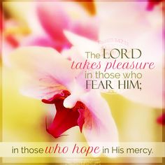 The LORD takes pleasure in those who fear Him; in those who hope in His mercy. Psa 147:11 <3