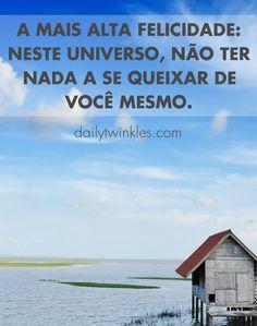 A mais alta felicidade: neste universo, não ter nada a se queixar de você mesmo.