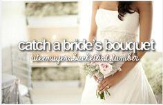 #bucketlist-catch a bride's bouquet.