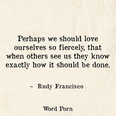 """""""Perhaps we should love ourselves so fiercely, that when others see us they know exactly how it should be done."""" -Rudy Francisco"""
