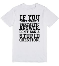 If you don't want a sarcastic answer don't ask tee t shirt