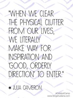 When we clear the physical clutter from our lives, we literally make way for inspiration and 'good, orderly direction' to enter. ~ Julia Cameron #clutterclearing