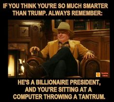 If you think you're smarter than Trump, remember he's a billionaire president and you're sitting at a computer throwing a tantrum. Political Quotes, Political Views, Republican Quotes, Donald Trump, Conservative Humor, Trump Is My President, Liberal Logic, Truth Hurts, Hard Truth