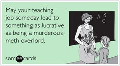 May your teaching job someday lead to something as lucrative as being a murderous meth overlord.