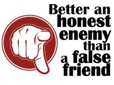 better an honest enemy......