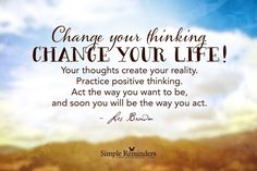 Change your thinking. Change your life! Your thoughts create your reality. Practice positive thinking. Act the way you want to be, and soon you will be the way you act. ~Les Brown  #success  @Simple Reminders