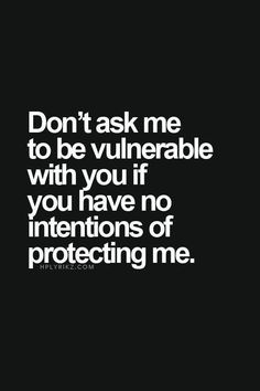Don't ask me to be vulnerable with you if you have no intentions of protecting me.  For more fantastic quotes please visit us on our Facebook or our webpage!