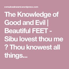 The Knowledge of Good and Evil | Beautiful FEET - Sibu lovest thou me ? Thou knowest all things...