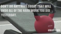 should say don't eat anything today that will undo all of the hard work you did yesterday