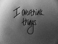 I over think things