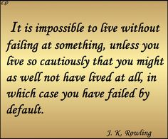 It is impossible to live without failing at something, unless you live so cautiously that you might as well not have lived at all, in which case you have failed by default. J. K. Rowling