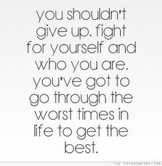 You shouldn't give up fight for yourself and who you are you've got to go through the worst times in life to get the best