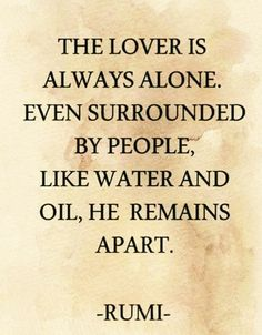 The lover is always alone Rumi Quotes, Self Quotes, Wisdom Quotes, Qoutes, Life Quotes, Inspirational Quotes, Beautiful Mind, Beautiful Words, Poet Rumi