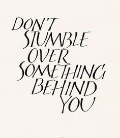 Don't stumble over something behind you.  good point