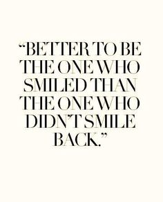 Better to be the one who smiled, than the one who didn't smile back..