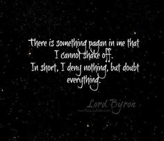 There is something pagan in me that I cannot shake off. In short, I deny nothing, but doubt everything. ~Lord Byron